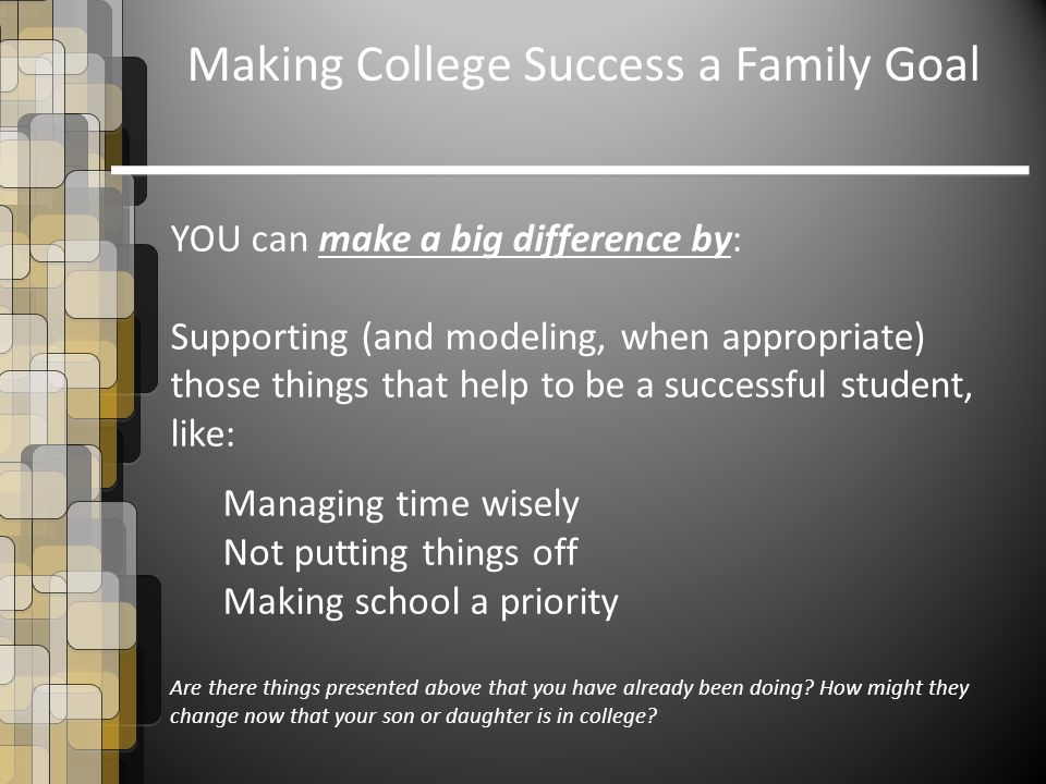 Making College Success a Family Goal YOU can make a big difference by: Supporting (and modeling, when appropriate) those things that help to be a succ