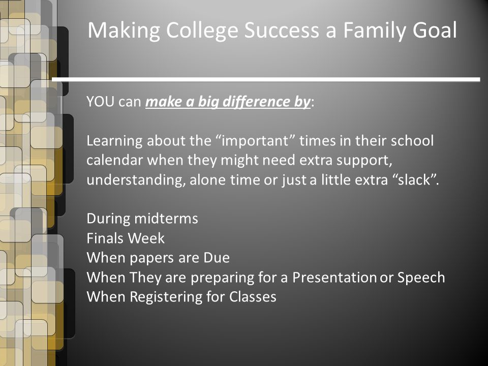 Making College Success a Family Goal YOU can make a big difference by: Learning about the important times in their school calendar when they might need extra support, understanding, alone time or just a little extra slack .