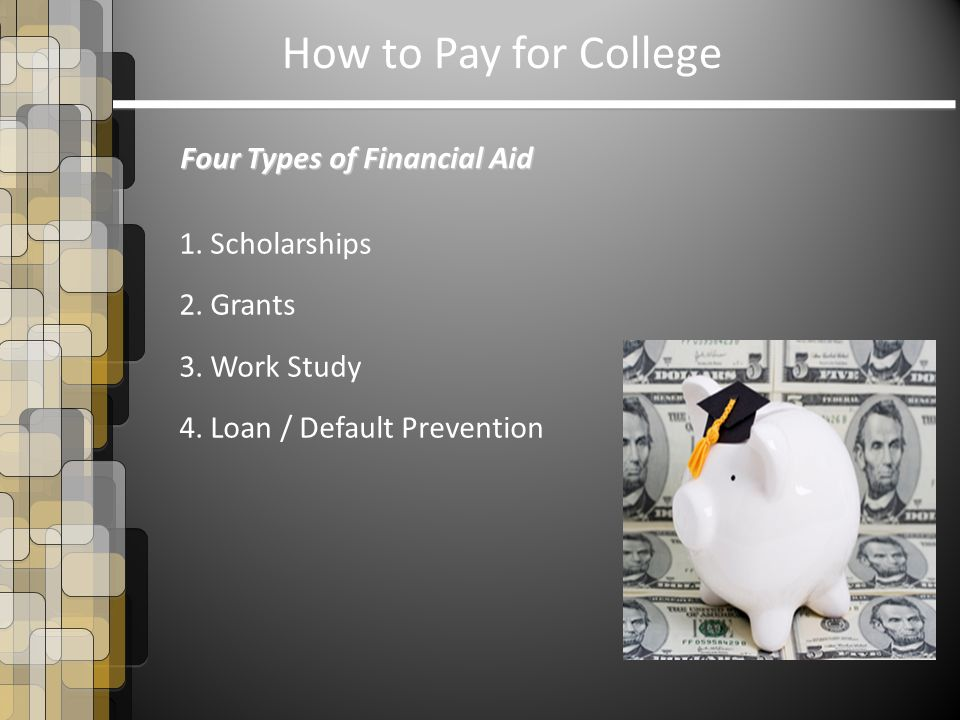 How to Pay for College Four Types of Financial Aid 1. Scholarships 2. Grants 3. Work Study 4. Loan / Default Prevention