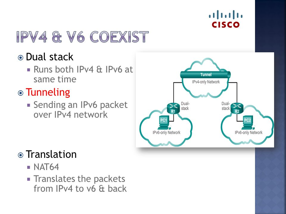  Dual stack  Runs both IPv4 & IPv6 at same time  Tunneling  Sending an IPv6 packet over IPv4 network  Translation  NAT64  Translates the packets from IPv4 to v6 & back