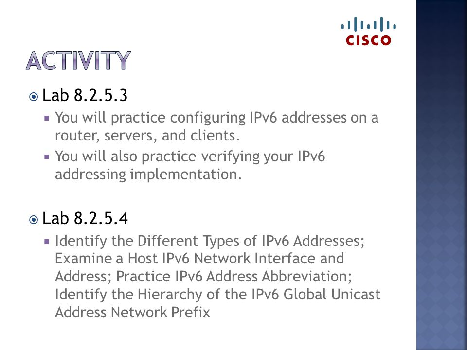  Lab 8.2.5.3  You will practice configuring IPv6 addresses on a router, servers, and clients.