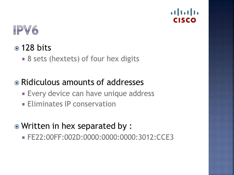  128 bits  8 sets (hextets) of four hex digits  Ridiculous amounts of addresses  Every device can have unique address  Eliminates IP conservation  Written in hex separated by :  FE22:00FF:002D:0000:0000:0000:3012:CCE3