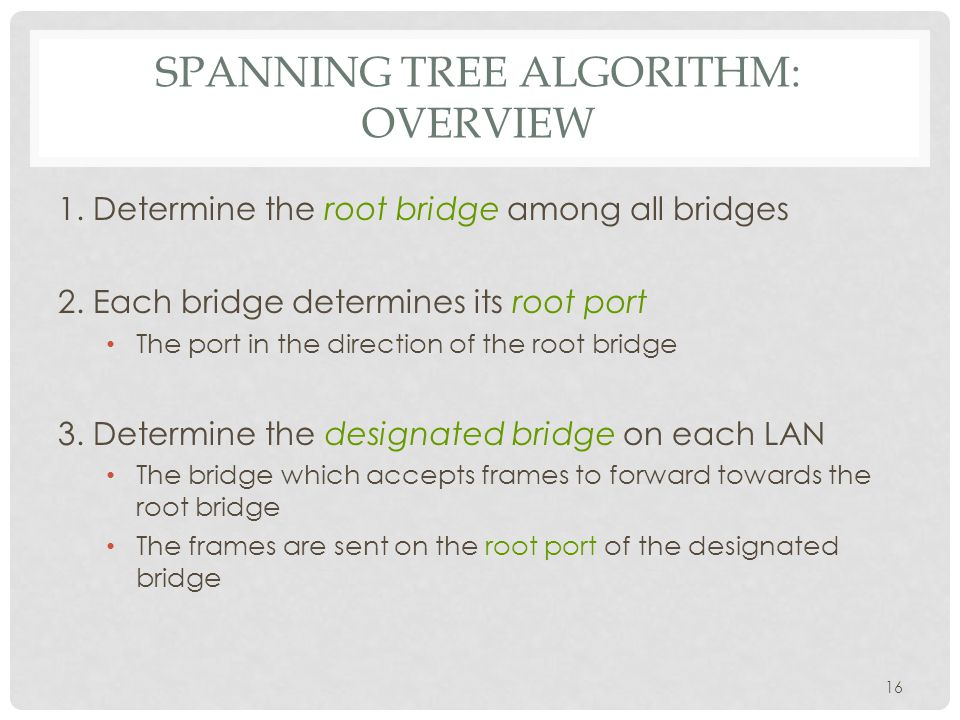 SPANNING TREE ALGORITHM: OVERVIEW 1. Determine the root bridge among all bridges 2.