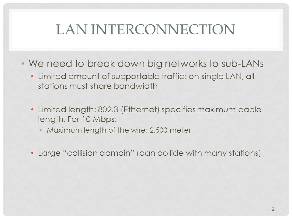 LAN INTERCONNECTION We need to break down big networks to sub-LANs Limited amount of supportable traffic: on single LAN, all stations must share bandwidth Limited length: 802.3 (Ethernet) specifies maximum cable length.