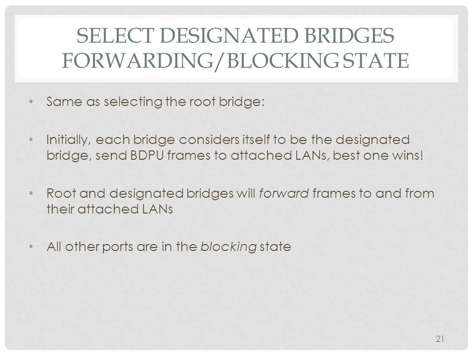 SELECT DESIGNATED BRIDGES FORWARDING/BLOCKING STATE Same as selecting the root bridge: Initially, each bridge considers itself to be the designated bridge, send BDPU frames to attached LANs, best one wins.
