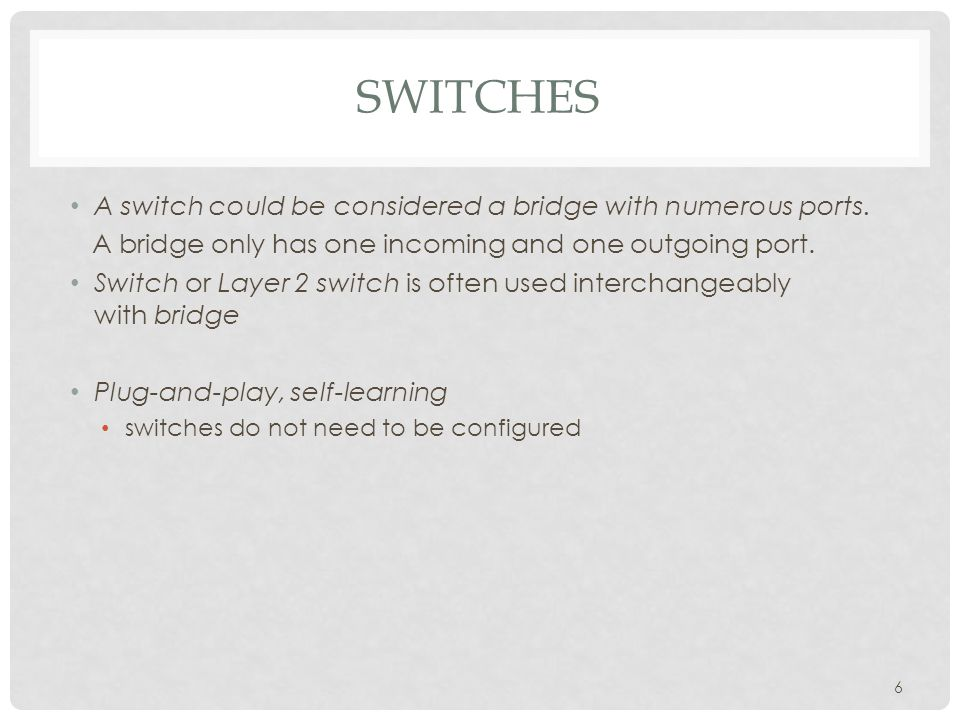 SWITCHES A switch could be considered a bridge with numerous ports.