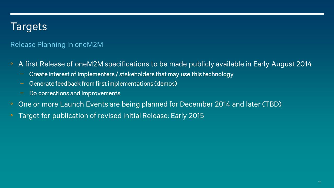 12 Targets Release Planning in oneM2M A first Release of oneM2M specifications to be made publicly available in Early August 2014 − Create interest of implementers / stakeholders that may use this technology − Generate feedback from first implementations (demos) − Do corrections and improvements One or more Launch Events are being planned for December 2014 and later (TBD) Target for publication of revised initial Release: Early 2015