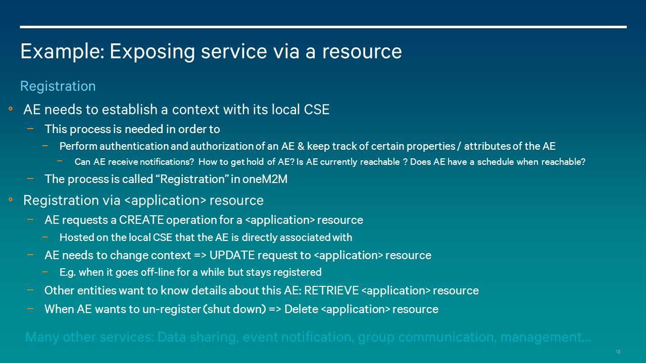 18 Example: Exposing service via a resource Registration AE needs to establish a context with its local CSE − This process is needed in order to − Perform authentication and authorization of an AE & keep track of certain properties / attributes of the AE − Can AE receive notifications.