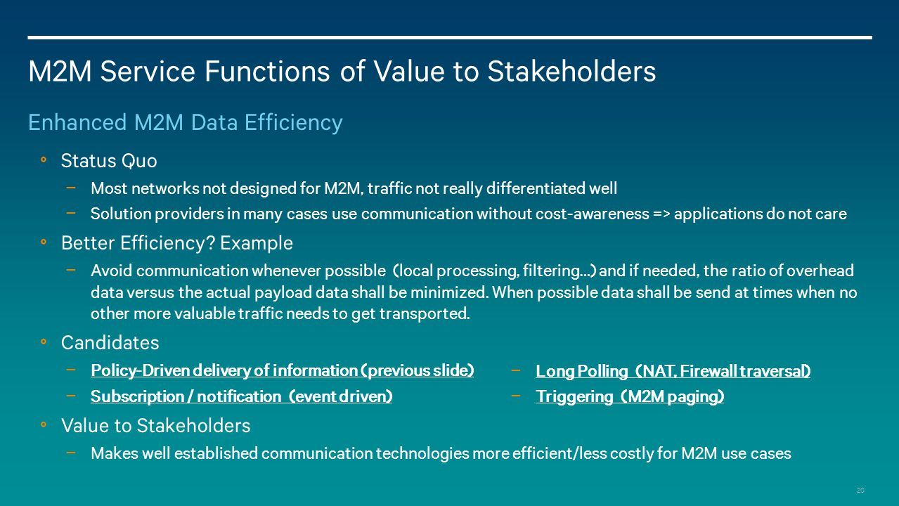 20 M2M Service Functions of Value to Stakeholders Enhanced M2M Data Efficiency Status Quo − Most networks not designed for M2M, traffic not really differentiated well − Solution providers in many cases use communication without cost-awareness => applications do not care Better Efficiency.