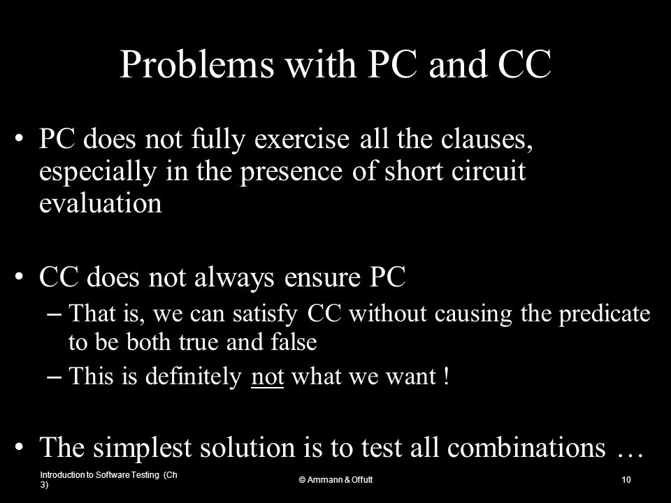 Introduction to Software Testing (Ch 3) © Ammann & Offutt10 Problems with PC and CC PC does not fully exercise all the clauses, especially in the pres