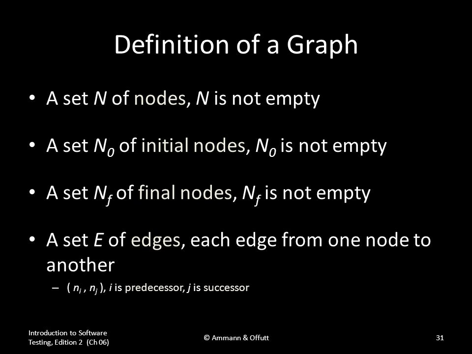 Introduction to Software Testing, Edition 2 (Ch 06) © Ammann & Offutt31 Definition of a Graph A set N of nodes, N is not empty A set N 0 of initial no
