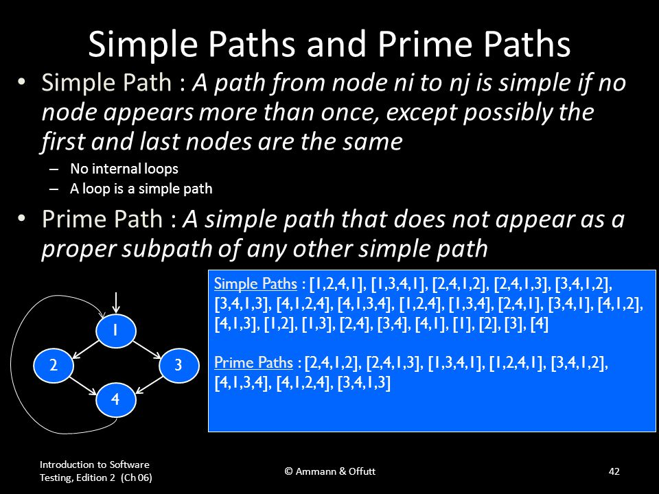 Introduction to Software Testing, Edition 2 (Ch 06) © Ammann & Offutt42 Simple Paths and Prime Paths Simple Path : A path from node ni to nj is simple