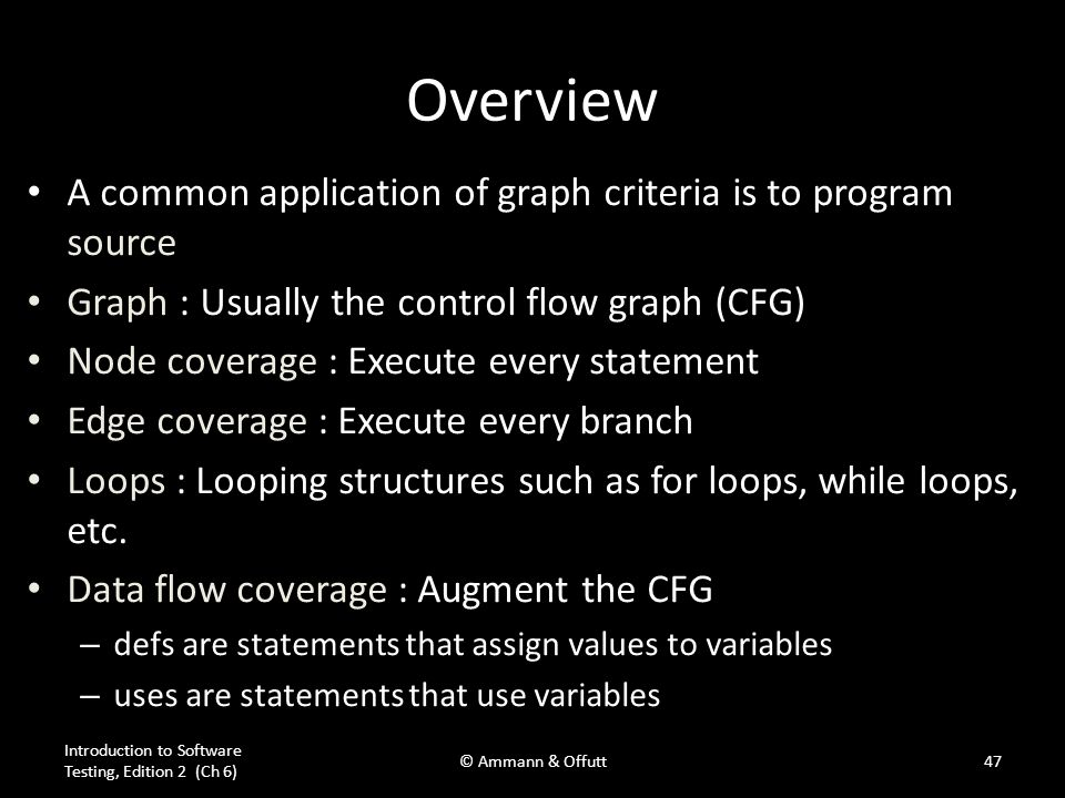 Introduction to Software Testing, Edition 2 (Ch 6) © Ammann & Offutt47 Overview A common application of graph criteria is to program source Graph : Us