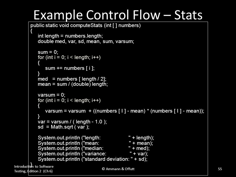 © Ammann & Offutt Example Control Flow – Stats public static void computeStats (int [ ] numbers) { int length = numbers.length; double med, var, sd, mean, sum, varsum; sum = 0; for (int i = 0; i < length; i++) { sum += numbers [ i ]; } med = numbers [ length / 2]; mean = sum / (double) length; varsum = 0; for (int i = 0; i < length; i++) { varsum = varsum + ((numbers [ I ] - mean) * (numbers [ I ] - mean)); } var = varsum / ( length - 1.0 ); sd = Math.sqrt ( var ); System.out.println ( length: + length); System.out.println ( mean: + mean); System.out.println ( median: + med); System.out.println ( variance: + var); System.out.println ( standard deviation: + sd); } Introduction to Software Testing, Edition 2 (Ch 6) 55© Ammann & Offutt