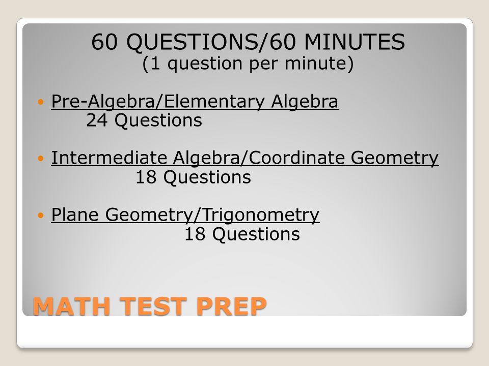 MATH TEST PREP 60 QUESTIONS/60 MINUTES (1 question per minute) Pre-Algebra/Elementary Algebra 24 Questions Intermediate Algebra/Coordinate Geometry 18 Questions Plane Geometry/Trigonometry 18 Questions