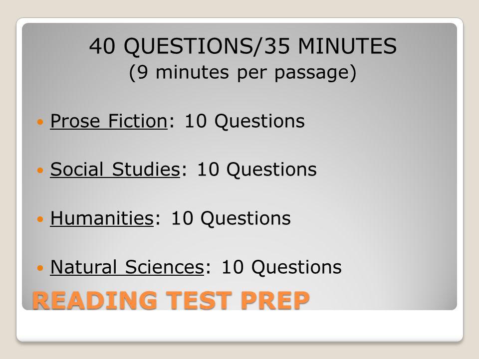 READING TEST PREP 40 QUESTIONS/35 MINUTES (9 minutes per passage) Prose Fiction: 10 Questions Social Studies: 10 Questions Humanities: 10 Questions Natural Sciences: 10 Questions