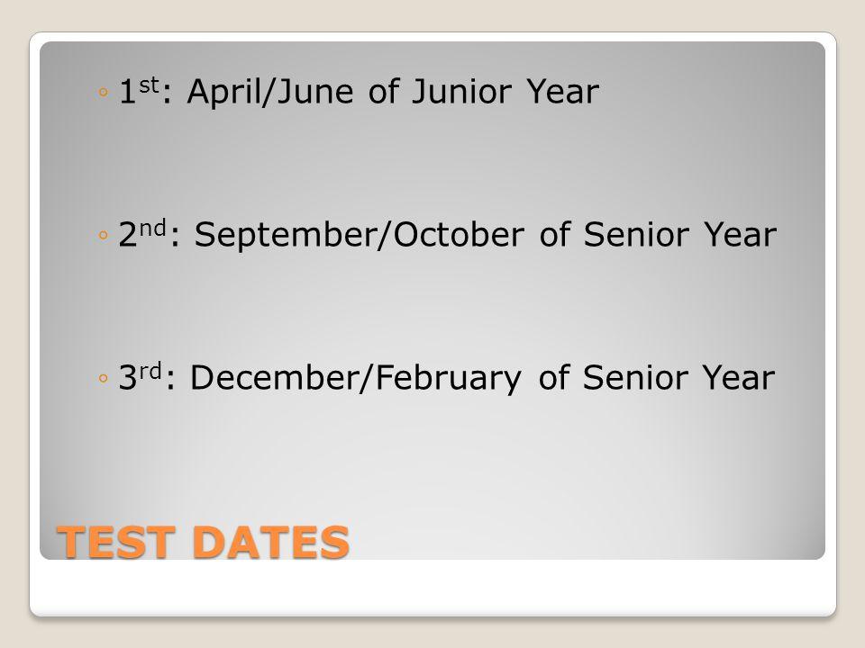 TEST DATES ◦1 st : April/June of Junior Year ◦2 nd : September/October of Senior Year ◦3 rd : December/February of Senior Year
