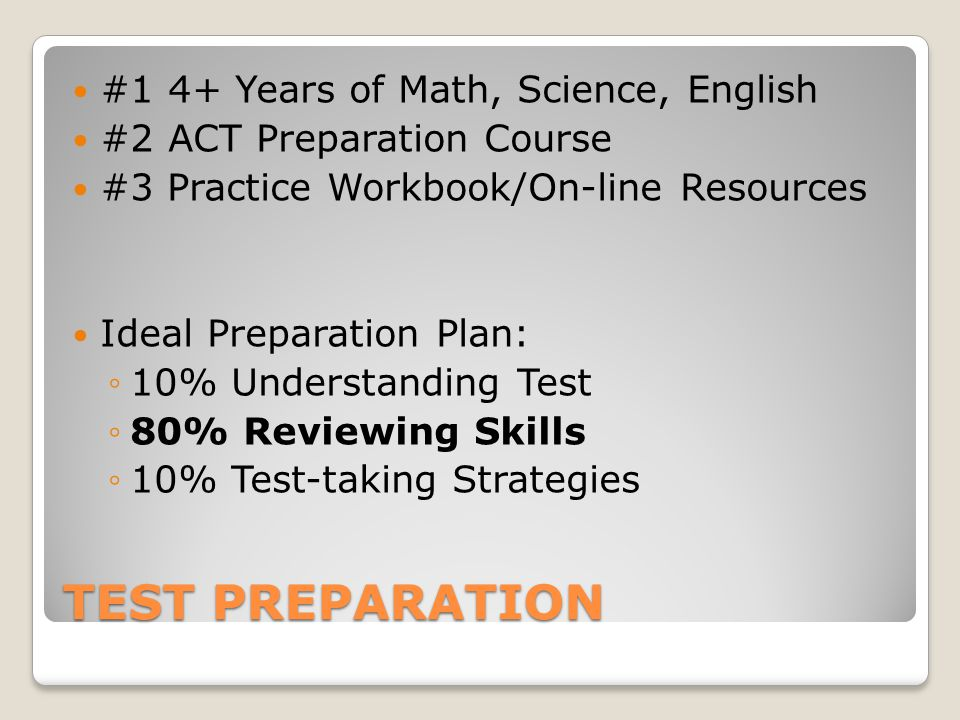 TEST PREPARATION #14+ Years of Math, Science, English #2ACT Preparation Course #3 Practice Workbook/On-line Resources Ideal Preparation Plan: ◦10% Understanding Test ◦80% Reviewing Skills ◦10% Test-taking Strategies