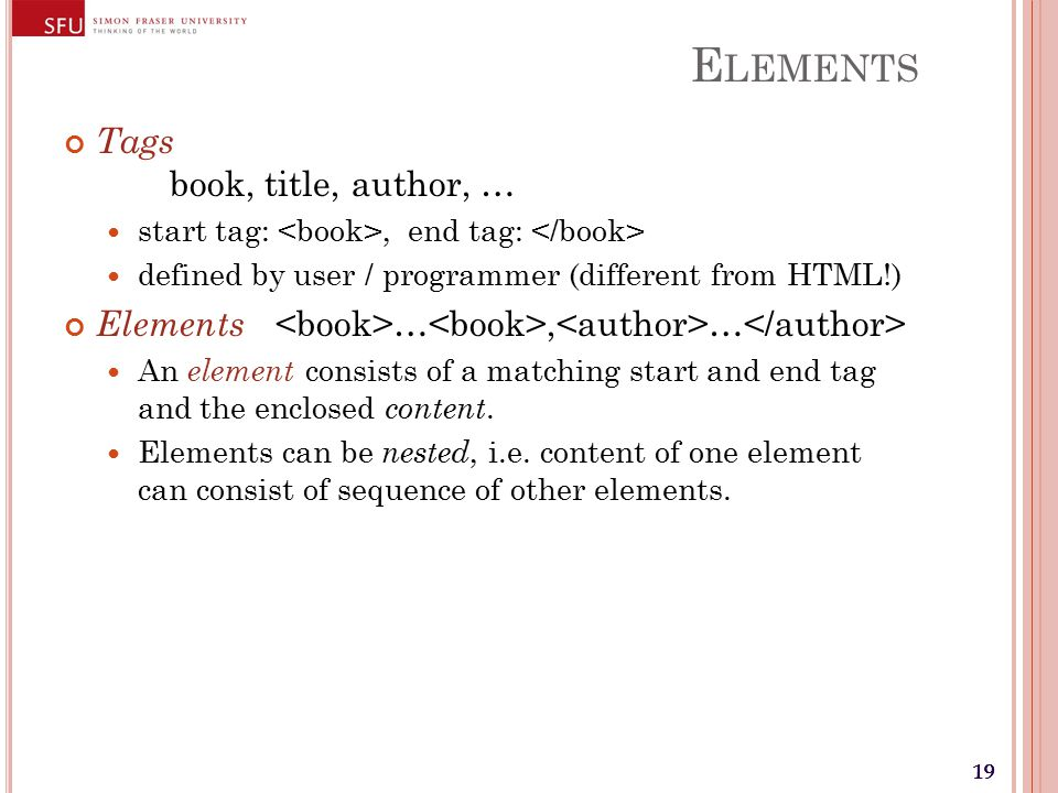 19 E LEMENTS Tags book, title, author, … start tag:, end tag: defined by user / programmer (different from HTML!) Elements …, … An element consists of a matching start and end tag and the enclosed content.