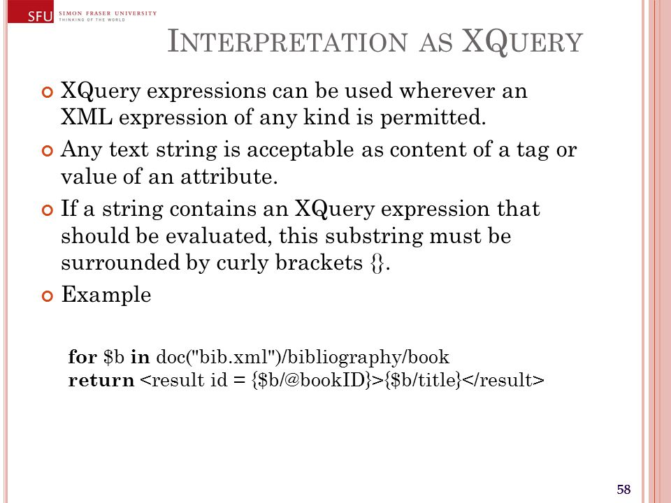 58 I NTERPRETATION AS XQ UERY XQuery expressions can be used wherever an XML expression of any kind is permitted.