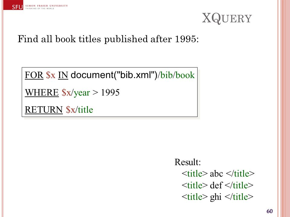 60 XQ UERY Find all book titles published after 1995: FOR $x IN document( bib.xml ) /bib/book WHERE $x/year > 1995 RETURN $x/title FOR $x IN document( bib.xml ) /bib/book WHERE $x/year > 1995 RETURN $x/title Result: abc def ghi