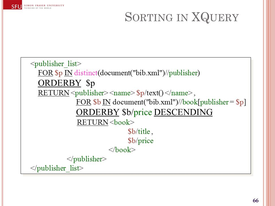 66 S ORTING IN XQ UERY FOR $p IN distinct(document( bib.xml )//publisher) ORDERBY $p RETURN $p/text(), FOR $b IN document( bib.xml )//book[publisher = $p] ORDERBY $b/price DESCENDING RETURN $b/title, $b/price FOR $p IN distinct(document( bib.xml )//publisher) ORDERBY $p RETURN $p/text(), FOR $b IN document( bib.xml )//book[publisher = $p] ORDERBY $b/price DESCENDING RETURN $b/title, $b/price