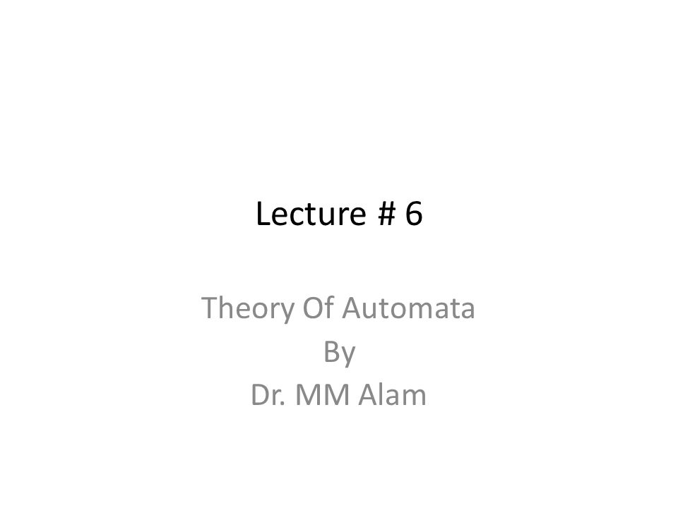 Lecture # 6 Theory Of Automata By Dr. MM Alam