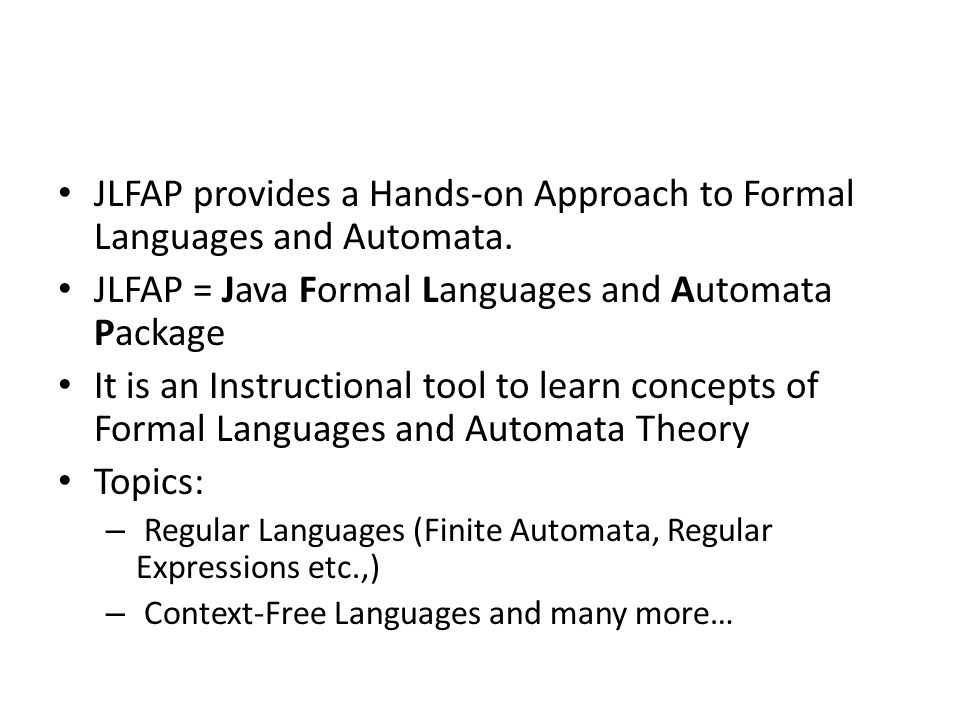 JLFAP provides a Hands-on Approach to Formal Languages and Automata. JLFAP = Java Formal Languages and Automata Package It is an Instructional tool to