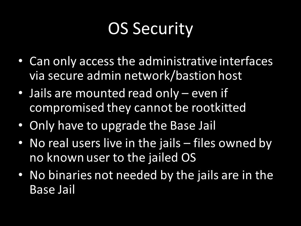 OS Security Can only access the administrative interfaces via secure admin network/bastion host Jails are mounted read only – even if compromised they cannot be rootkitted Only have to upgrade the Base Jail No real users live in the jails – files owned by no known user to the jailed OS No binaries not needed by the jails are in the Base Jail