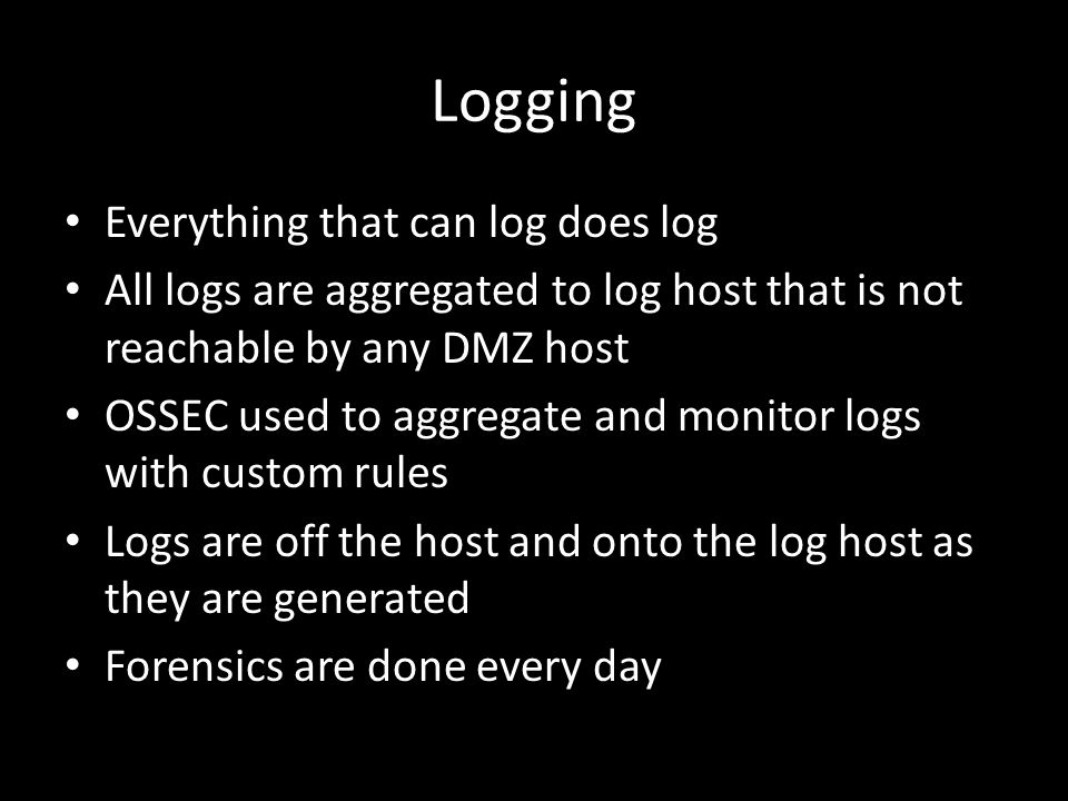 Logging Everything that can log does log All logs are aggregated to log host that is not reachable by any DMZ host OSSEC used to aggregate and monitor logs with custom rules Logs are off the host and onto the log host as they are generated Forensics are done every day