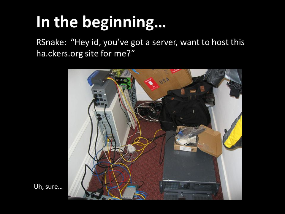In the beginning… RSnake: Hey id, you've got a server, want to host this ha.ckers.org site for me Uh, sure…