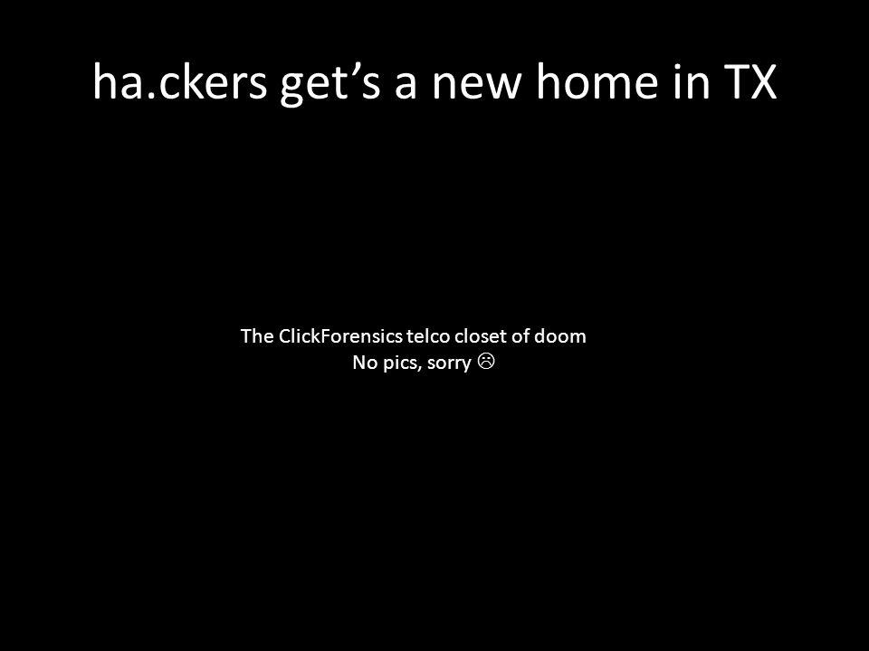 ha.ckers get's a new home in TX The ClickForensics telco closet of doom No pics, sorry 