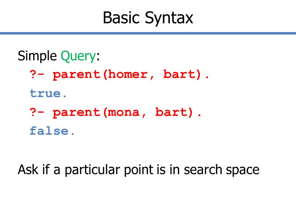 Basic Syntax Simple Query: - parent(homer, bart).