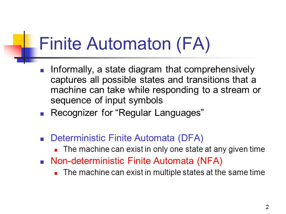 2 Finite Automaton (FA) Informally, a state diagram that comprehensively captures all possible states and transitions that a machine can take while responding to a stream or sequence of input symbols Recognizer for Regular Languages Deterministic Finite Automata (DFA) The machine can exist in only one state at any given time Non-deterministic Finite Automata (NFA) The machine can exist in multiple states at the same time