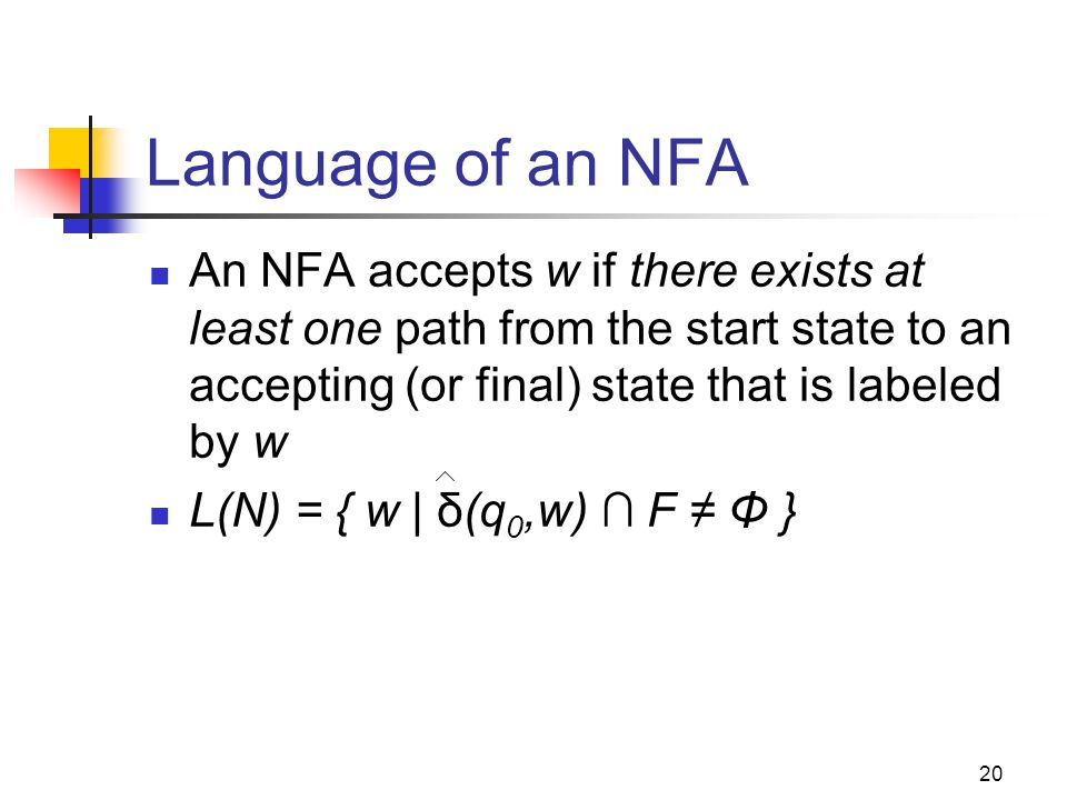 20 Language of an NFA An NFA accepts w if there exists at least one path from the start state to an accepting (or final) state that is labeled by w L(N) = { w | δ(q 0,w) ∩ F ≠ Φ }