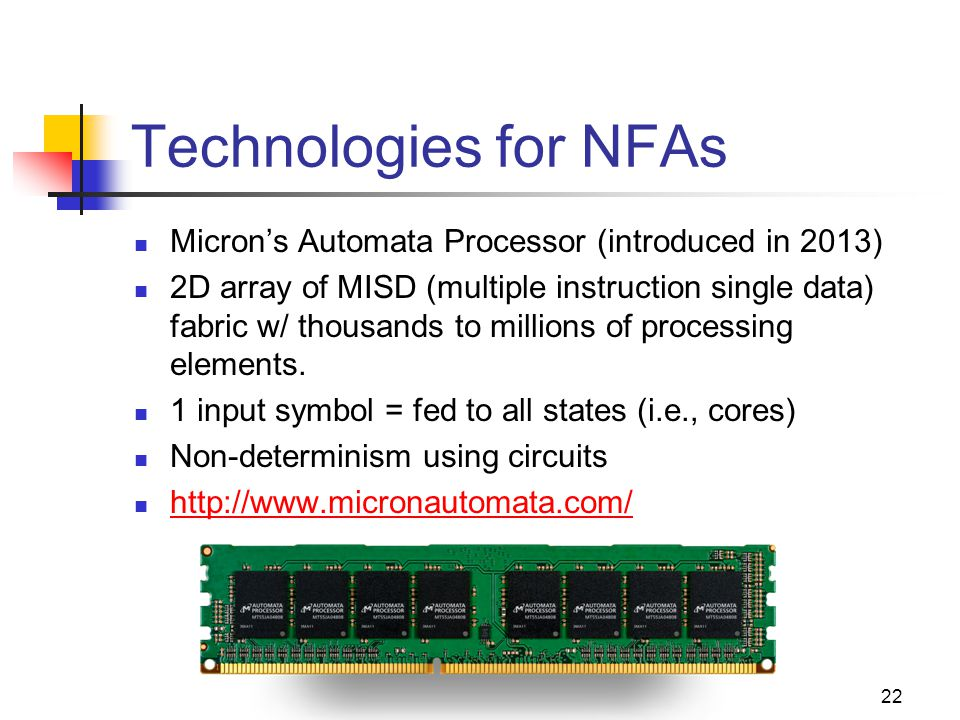 Technologies for NFAs Micron's Automata Processor (introduced in 2013) 2D array of MISD (multiple instruction single data) fabric w/ thousands to millions of processing elements.