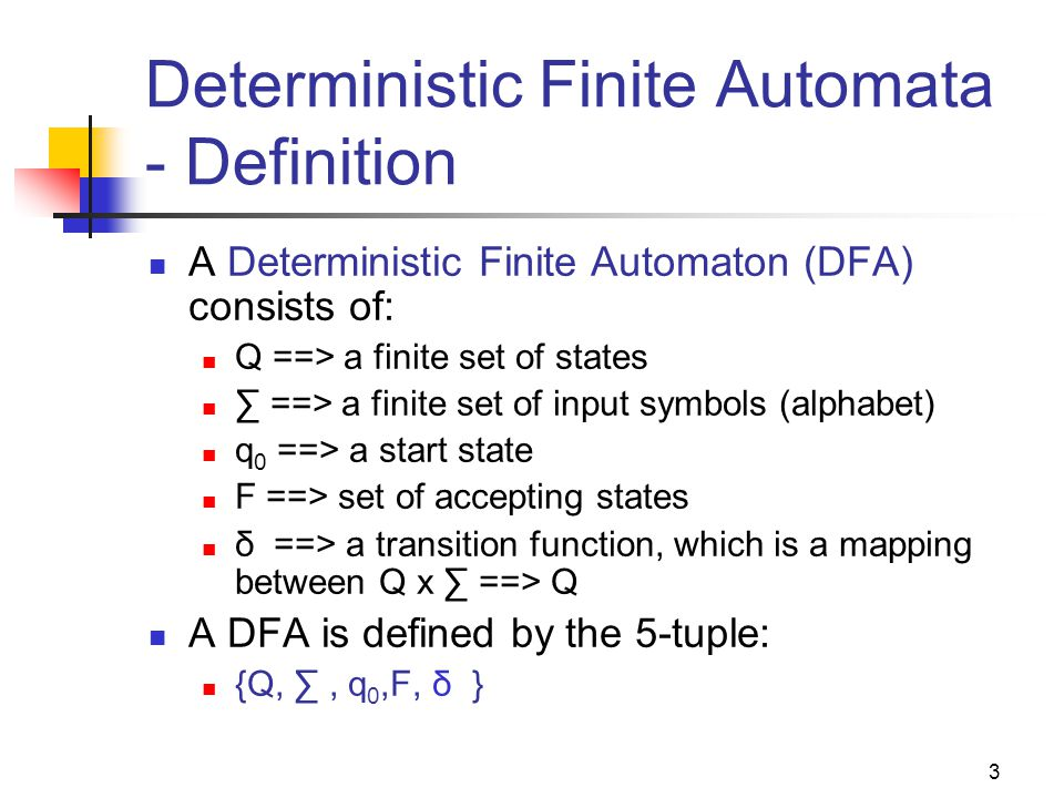 3 Deterministic Finite Automata - Definition A Deterministic Finite Automaton (DFA) consists of: Q ==> a finite set of states ∑ ==> a finite set of input symbols (alphabet) q 0 ==> a start state F ==> set of accepting states δ ==> a transition function, which is a mapping between Q x ∑ ==> Q A DFA is defined by the 5-tuple: {Q, ∑, q 0,F, δ }