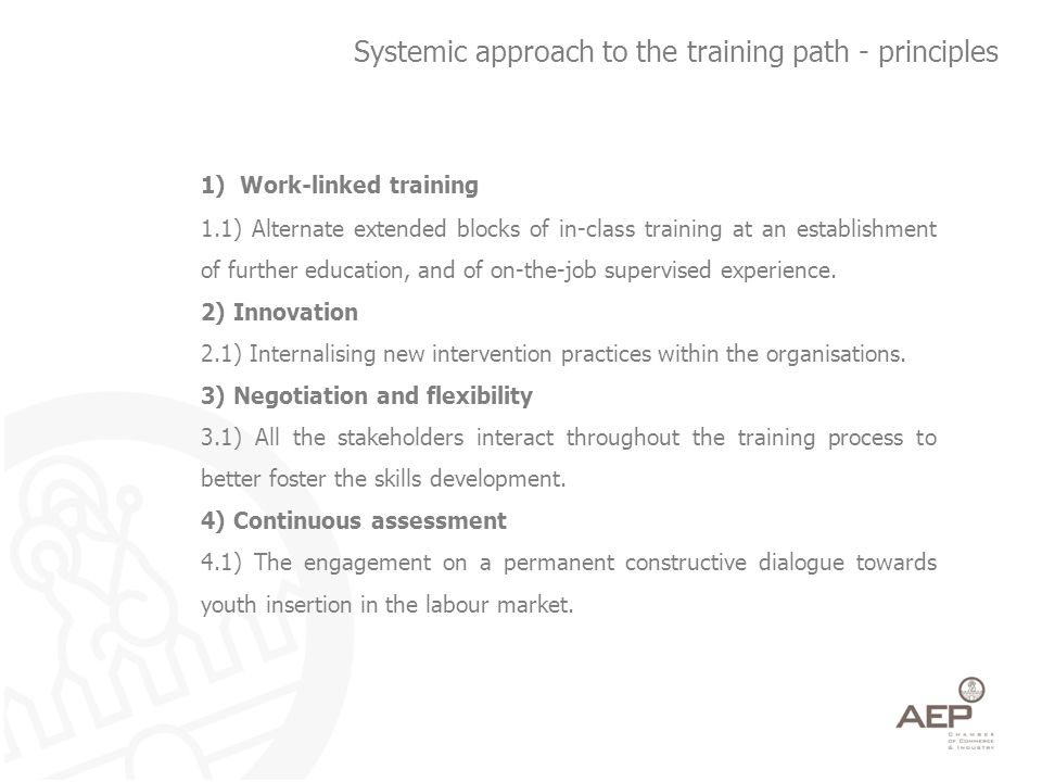 Systemic approach to the training path - principles 1)Work-linked training 1.1) Alternate extended blocks of in-class training at an establishment of further education, and of on-the-job supervised experience.