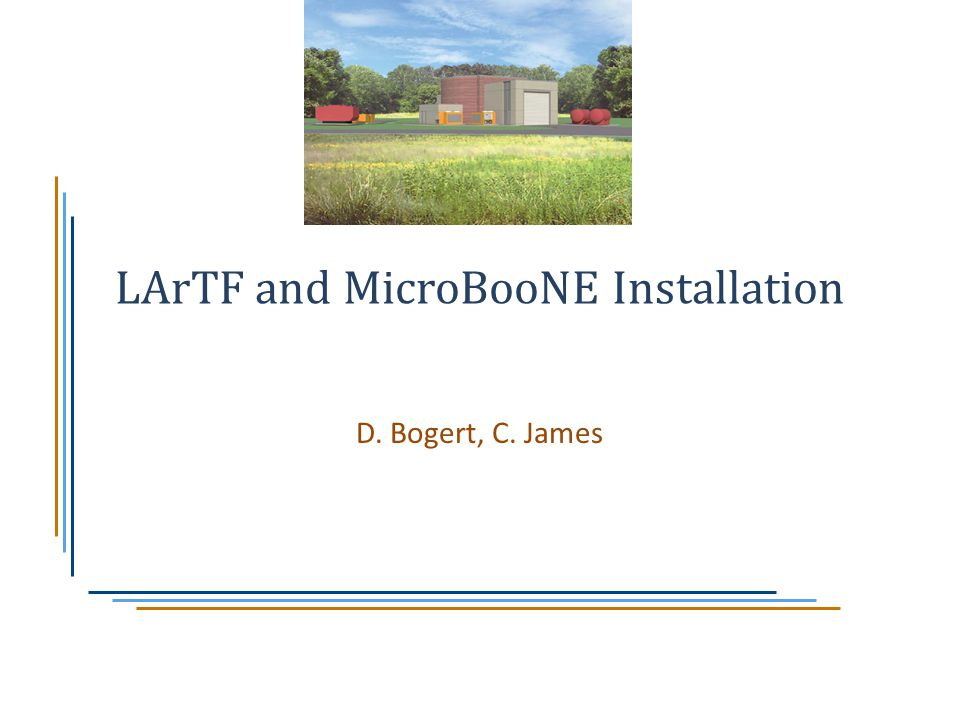 LArTF and MicroBooNE Installation D. Bogert, C. James