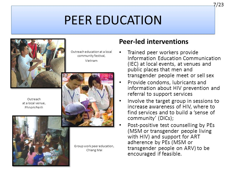 PEER EDUCATION Outreach education at a local community festival, Vietnam Peer-led interventions Trained peer workers provide Information Education Communication (IEC) at local events, at venues and public places that men and transgender people meet or sell sex Provide condoms, lubricants and information about HIV prevention and referral to support services Involve the target group in sessions to increase awareness of HIV, where to find services and to build a 'sense of community' (DICs); Post-positive test counselling by PEs (MSM or transgender people living with HIV) and support for ART adherence by PEs (MSM or transgender people on ARV) to be encouraged if feasible.