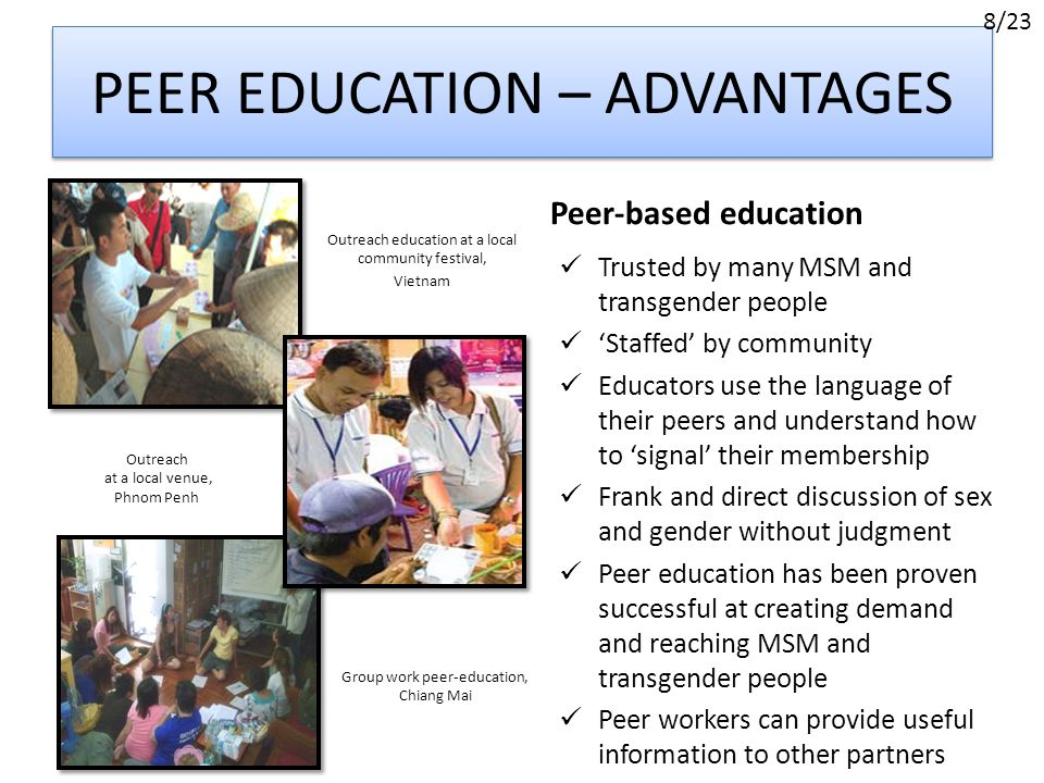 PEER EDUCATION – ADVANTAGES Outreach education at a local community festival, Vietnam Peer-based education Outreach at a local venue, Phnom Penh Group work peer-education, Chiang Mai Trusted by many MSM and transgender people 'Staffed' by community Educators use the language of their peers and understand how to 'signal' their membership Frank and direct discussion of sex and gender without judgment Peer education has been proven successful at creating demand and reaching MSM and transgender people Peer workers can provide useful information to other partners 8/23