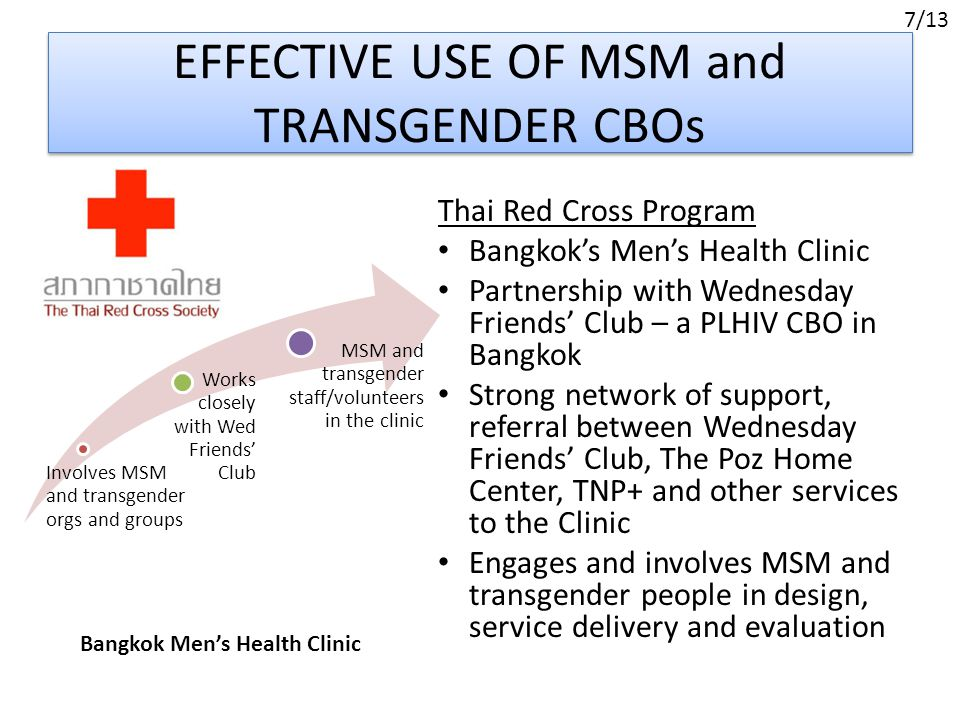 EFFECTIVE USE OF MSM and TRANSGENDER CBOs Thai Red Cross Program Bangkok's Men's Health Clinic Partnership with Wednesday Friends' Club – a PLHIV CBO in Bangkok Strong network of support, referral between Wednesday Friends' Club, The Poz Home Center, TNP+ and other services to the Clinic Engages and involves MSM and transgender people in design, service delivery and evaluation Bangkok Men's Health Clinic Involves MSM and transgender orgs and groups Works closely with Wed Friends' Club MSM and transgender staff/volunteers in the clinic 7/13