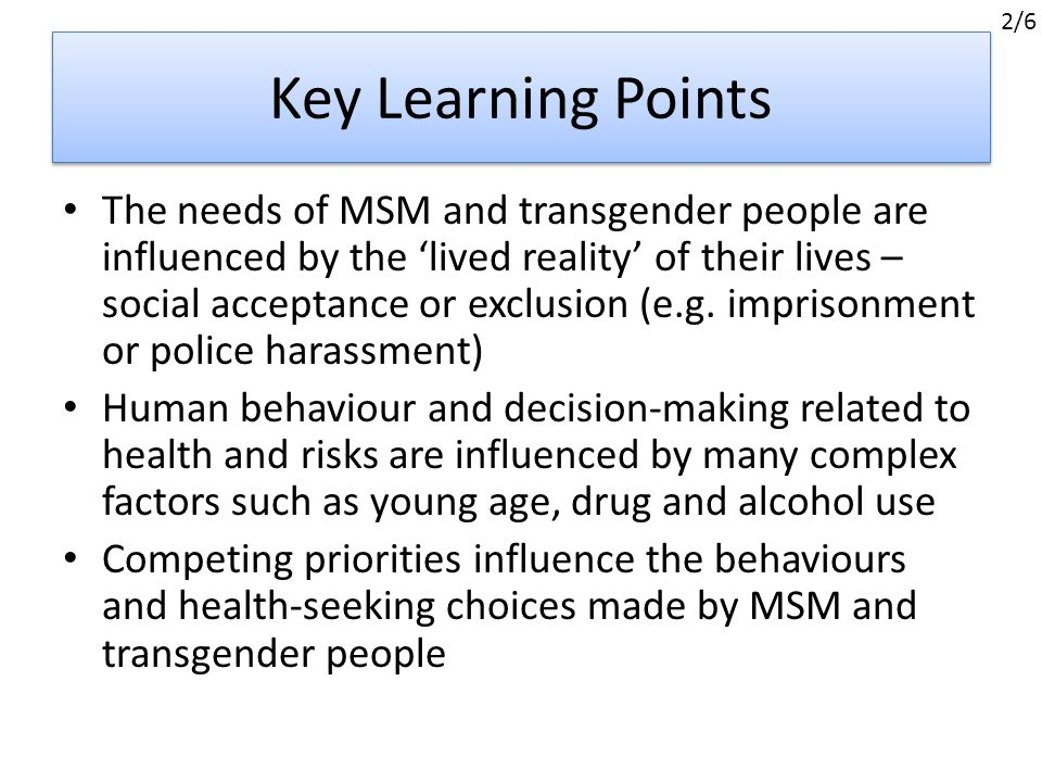 Key Learning Points The needs of MSM and transgender people are influenced by the 'lived reality' of their lives – social acceptance or exclusion (e.g.