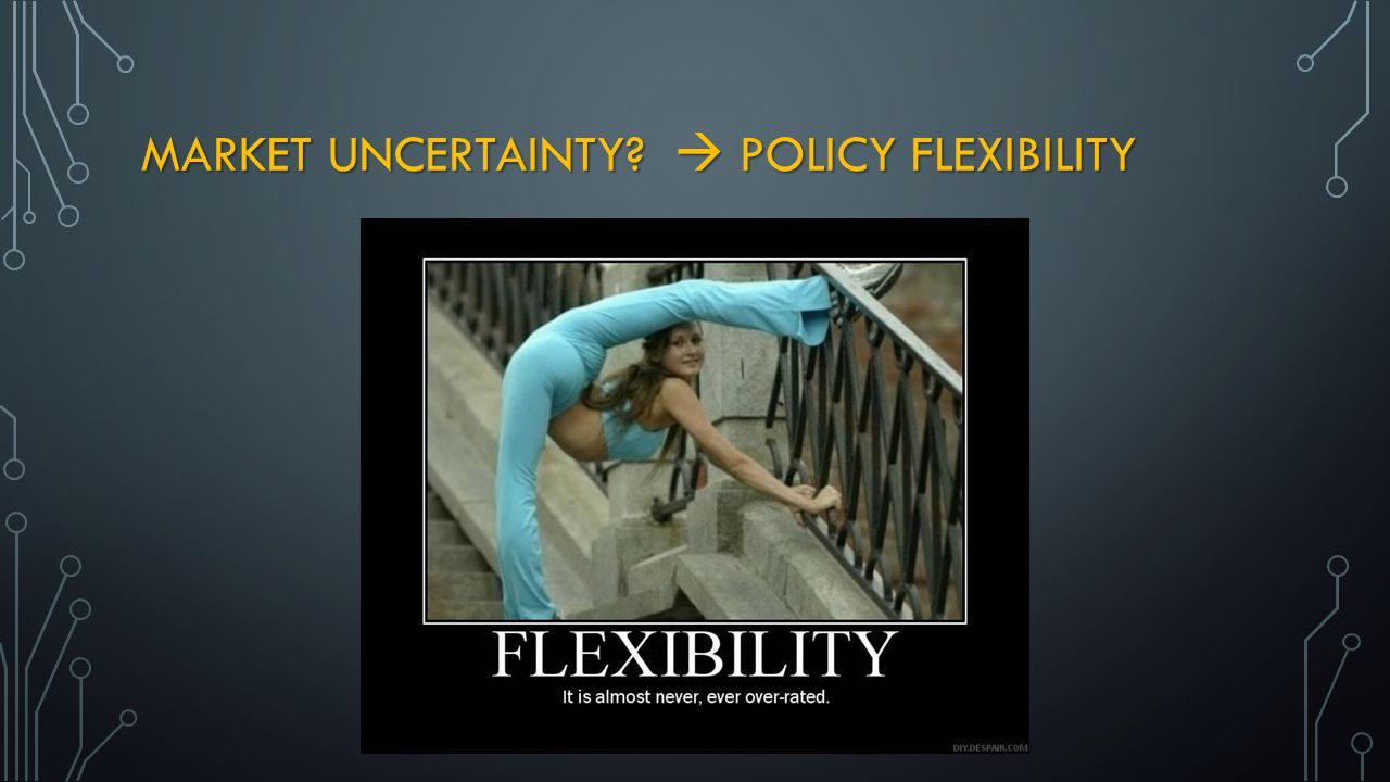 MARKET UNCERTAINTY?  POLICY FLEXIBILITY