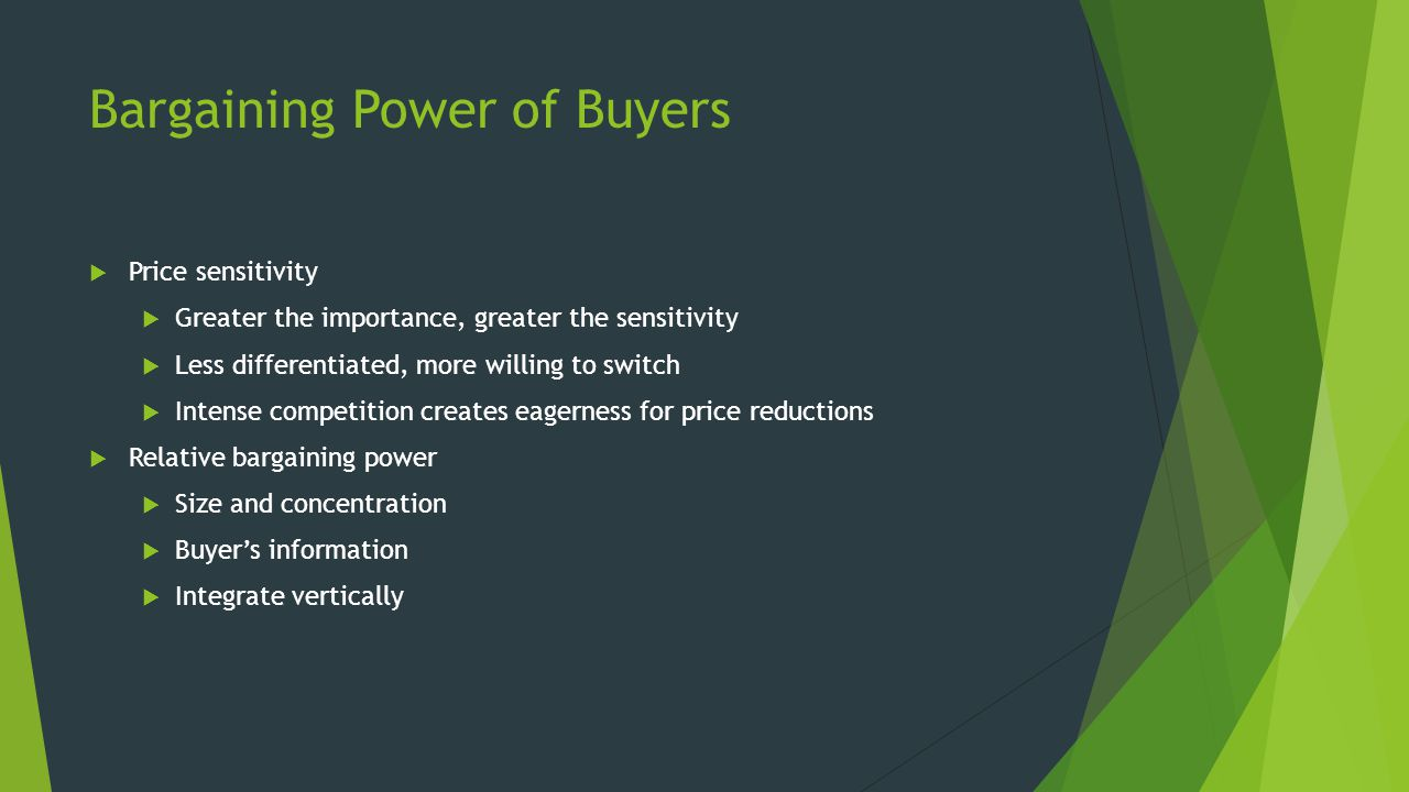 Bargaining Power of Buyers  Price sensitivity  Greater the importance, greater the sensitivity  Less differentiated, more willing to switch  Intense competition creates eagerness for price reductions  Relative bargaining power  Size and concentration  Buyer's information  Integrate vertically