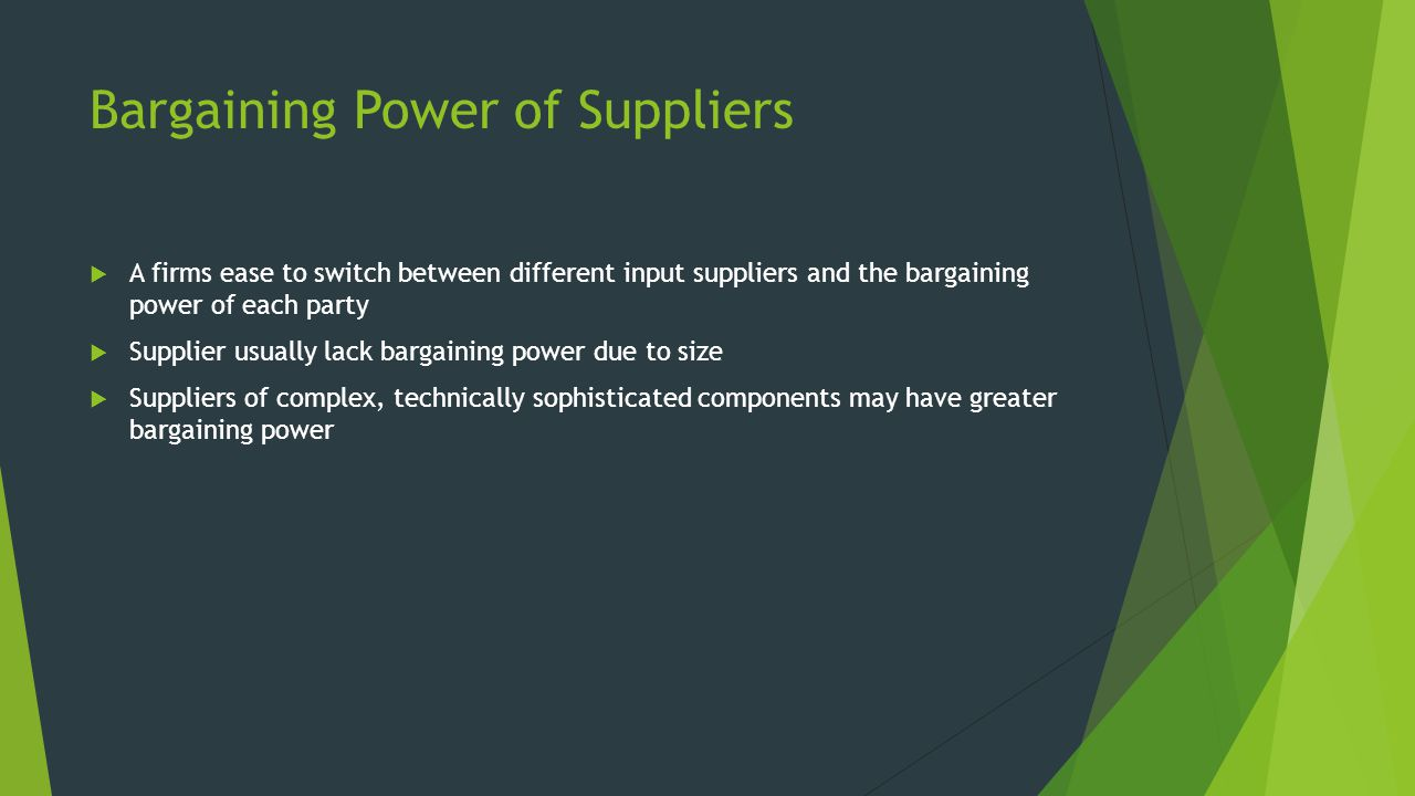 Bargaining Power of Suppliers  A firms ease to switch between different input suppliers and the bargaining power of each party  Supplier usually lack bargaining power due to size  Suppliers of complex, technically sophisticated components may have greater bargaining power