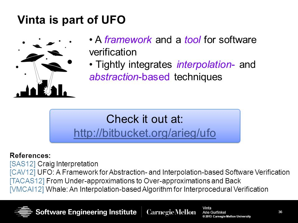 36 Vinta Arie Gurfinkel © 2013 Carnegie Mellon University Vinta is part of UFO 36 A framework and a tool for software verification Tightly integrates
