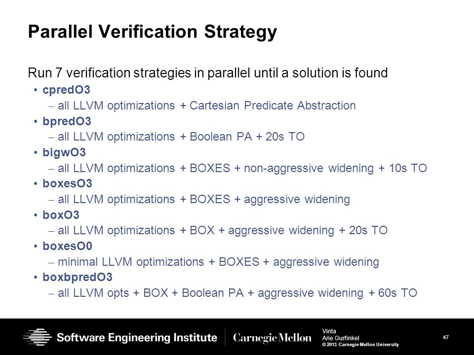47 Vinta Arie Gurfinkel © 2013 Carnegie Mellon University Parallel Verification Strategy Run 7 verification strategies in parallel until a solution is found cpredO3 – all LLVM optimizations + Cartesian Predicate Abstraction bpredO3 – all LLVM optimizations + Boolean PA + 20s TO bigwO3 – all LLVM optimizations + BOXES + non-aggressive widening + 10s TO boxesO3 – all LLVM optimizations + BOXES + aggressive widening boxO3 – all LLVM optimizations + BOX + aggressive widening + 20s TO boxesO0 – minimal LLVM optimizations + BOXES + aggressive widening boxbpredO3 – all LLVM opts + BOX + Boolean PA + aggressive widening + 60s TO
