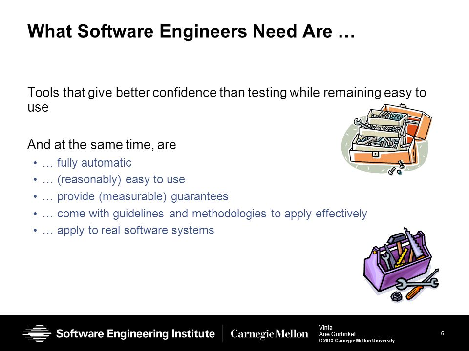 6 Vinta Arie Gurfinkel © 2013 Carnegie Mellon University What Software Engineers Need Are … Tools that give better confidence than testing while remai