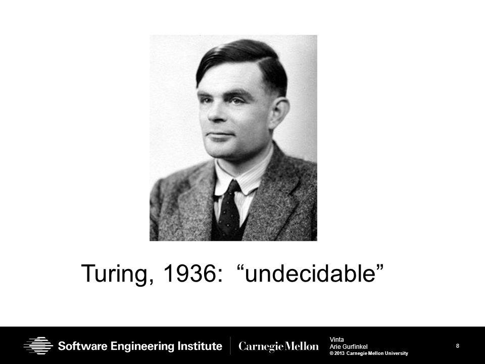 8 Vinta Arie Gurfinkel © 2013 Carnegie Mellon University Turing, 1936: undecidable